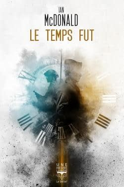 Ma critique de « Le temps fut » de Ian McDonald